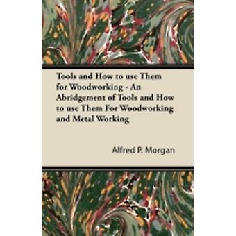 Tools and How to use Them for Woodworking  An Abridgement of Tools and How to use Them For Woodworking and Metal Working by Morgan & Alfred P.
