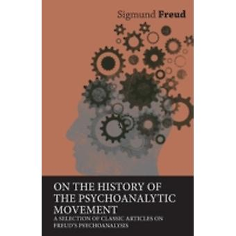 On the History of the Psychoanalytic Movement  A Selection of Classic Articles on Freuds Psychoanalysis by Freud & Sigmund