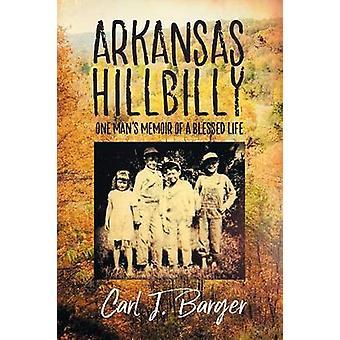 Arkansas Hillbilly One Mans Memoir of a Blessed Life by Barger & Carl J.