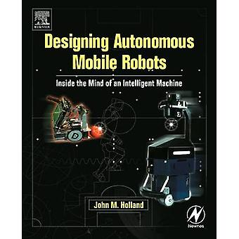 Designing Autonomous Mobile Robots Inside the Mind of an Intelligent Machine With CDROM by Holland & John