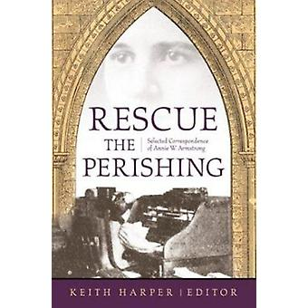 Rescue the Perishing - Selected Correspondence of Annie W. Armstrong b