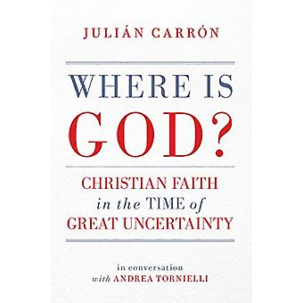Where Is God? - Christian Faith in the Time of Great Uncertainty by Ju