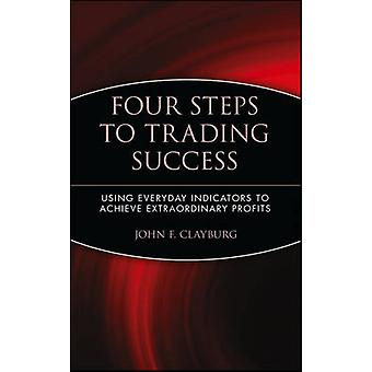 Four Steps to Trading Success Using Everyday Indicators to Achieve Extraordinary Profits by Clayburg & John F.