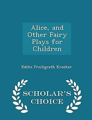 Alice and Other Fairy Plays for Children  Scholars Choice Edition by Kroeker & Kthe Freiligrath