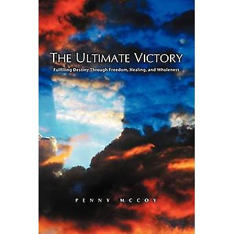 The Ultimate Victory Fulfilling Destiny Through Freedom Healing and Wholeness by McCoy & Penny