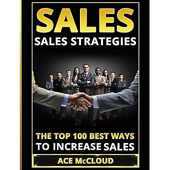 Sales: Sales Strategies: The Top 100 Best Ways to Increase Sales (Easy Way to Sales Success by Using the Best)