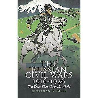 The Russian Civil Wars - 1916-1926 - Ten Years That Shook the World by