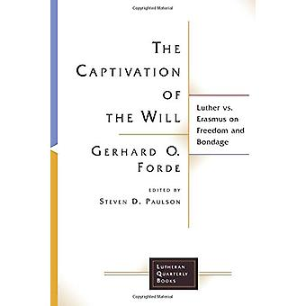 The Captivation of the Will - Luther vs. Erasmus on Freedom and Bondag
