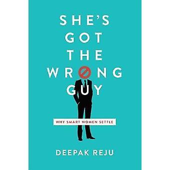 She's Got the Wrong Guy - Why Smart Women Settle by Deepak Reju - 9781