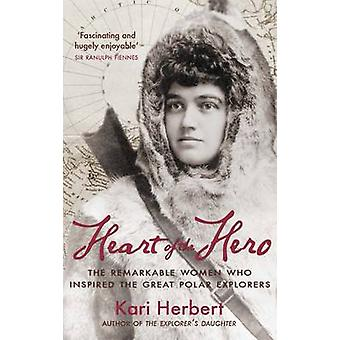 Heart of the Hero  The Remarkable Women Who Inspired the Great Polar Explorers by Kari Herbert