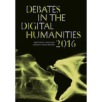 Debates in the Digital Humanities 2016 by Matthew K Gold