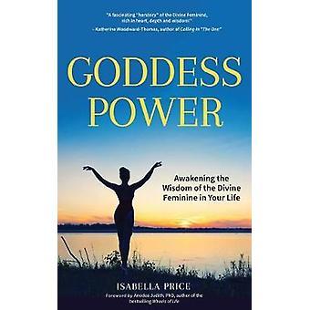 Goddess Power - Awakening the Wisdom of the Divine Feminine in Your Li