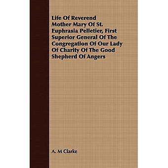 Life Of Reverend Mother Mary Of St. Euphrasia Pelletier First Superior General Of The Congregation Of Our Lady Of Charity Of The Good Shepherd Of Angers by Clarke & A. M