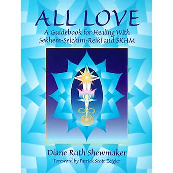 All Love A Guidebook for Healing with SekhemSeichimReiki and SKHM by Shewmaker & Diane Ruth