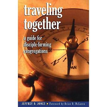 Traveling Together  A Guide for DiscipleForming Congregations by Jeffrey D Jones