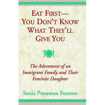 Eat First  You Dont Know What Theyll Give You The Adventures of an Immigrant Family and Their Feminist Daughter by Fuentes & Sonia Pressman