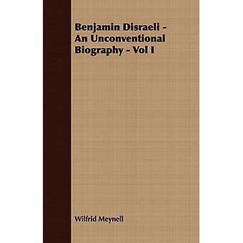 Benjamin Disraeli  An Unconventional Biography  Vol I. by Meynell & Wilfrid