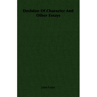 Decision Of Character And Other Essays by Foster & John