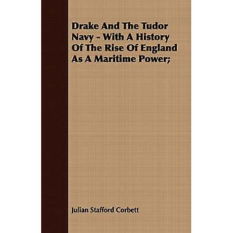 Drake And The Tudor Navy  With A History Of The Rise Of England As A Maritime Power by Corbett & Julian Stafford