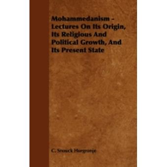 Mohammedanism  Lectures on Its Origin Its Religious and Political Growth and Its Present State by Hurgronje & C. Snouck