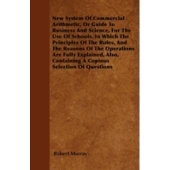 New System Of Commercial Arithmetic Or Guide To Business And Science For The Use Of Schools. In Which The Principles Of The Rules And The Reasons Of The Operations Are Fully Explained Also Contai by Murray & Robert