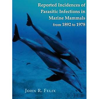 Reported Incidences of Parasitic Infections in Marine Mammals from 1892 to 1978 by Felix & John