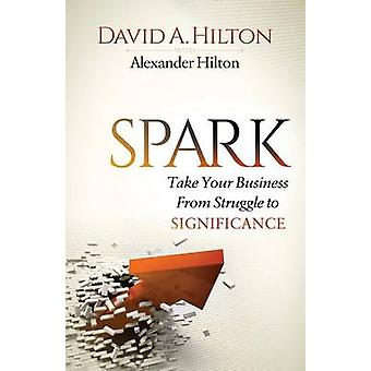 Spark Take Your Business from Struggle to Significance by Hilton & David