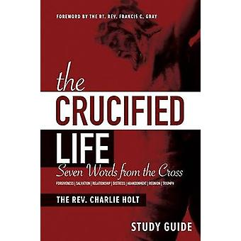 The Crucified Life Study Guide Seven Words from the Cross by Holt & Charlie