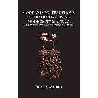 Modernising Traditions and Traditionalising Modernity in Africa. Chieftaincy and Democracy in Cameroon and Botswana by Nyamnjoh & Francis B.