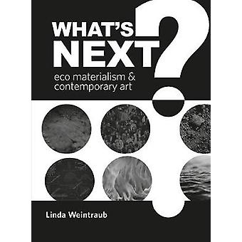 What's Next? - Eco Materialism and Contemporary Art by Linda Weintraub