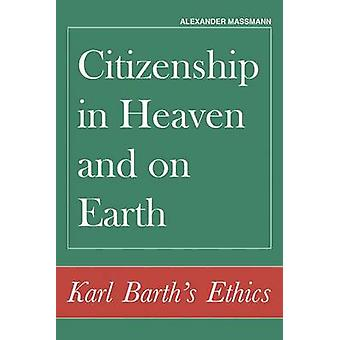 Citizenship in Heaven and on Earth - Karl Barth's Ethics by Alexander
