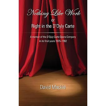 Nothing Like Work or Right in the DOyly Carte  A memoir of the DOyly Carte Opera Company in its final years 1975  1982 by Edited by David Mackie