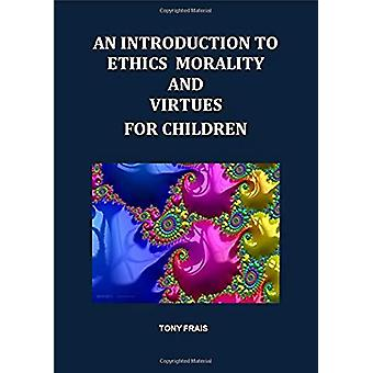 AN INTRODUCTION TO ETHICS MORALITY AND VIRTUES FOR CHILDREN - 2019 by