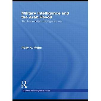 Military Intelligence and the Arab Revolt  The First Modern Intelligence War by Polly A Mohs