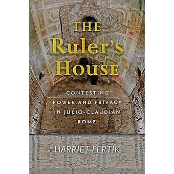 The Ruler`s House - Contesting Power and Privacy in Julio-Claudian Rome