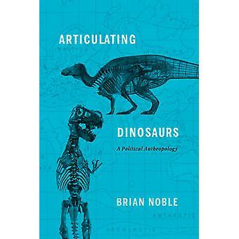 Artikulation von Dinosaurier - eine politische Anthropologie von Brian Noble - 978