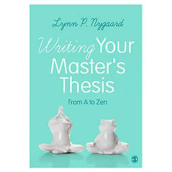 Writing Your Master's Thesis - From A to Zen by Lynn P. Nygaard - 9781