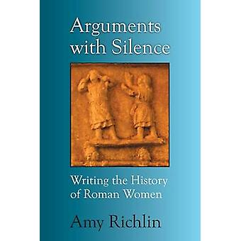 Arguments with Silence - Writing the History of Roman Women by Amy Ric