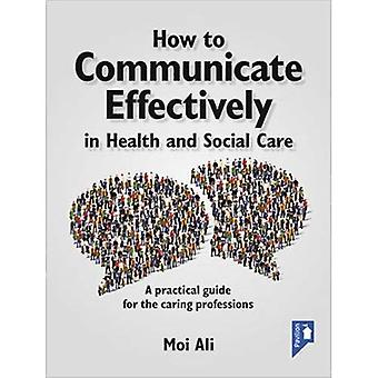 How to Communicate Effectively in Health and Social Care: A Practical Guide for the Caring Professions