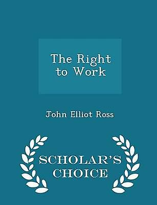 The Right to Work  Scholars Choice Edition by Ross & John Elliot