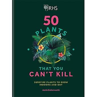 RHS 50 Plants You Can't Kill: Surefire Plants to Grow Indoors and Out