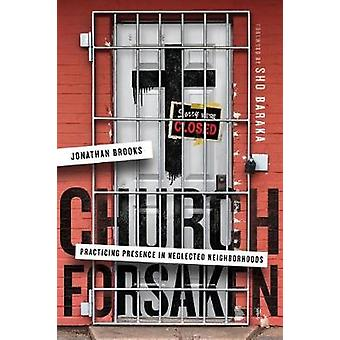 Church Forsaken - Practicing Presence in Neglected Neighborhoods by Ch