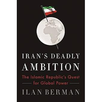 Iran's Deadly Ambition - The Islamic Republic's Quest for Global Power