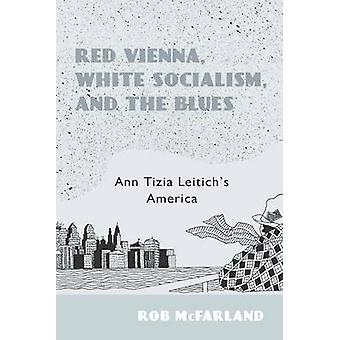 Red Vienna White Socialism and the Blues Ann Tizia Leitichs America by McFarland & Rob