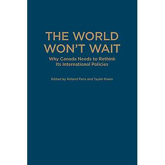 The World Wont Wait  Why Canada Needs to Rethink its International Policies by Edited by Roland Paris & Edited by Taylor Owen