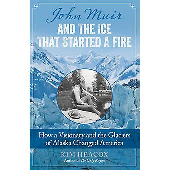 John Muir and the Ice That Started a Fire How a Visionary and the Glaciers of Alaska Changed America by Heacox & Kim