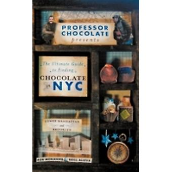 Professor Chocolate Presents The Ultimate Guide to Finding Chocolate in New York City Lower Manhattan  Brooklyn Ed. 40 NYC Chocolate Shops Organized Into 11 Distinct and Digestible Walking Tours. by Monahan & Rob