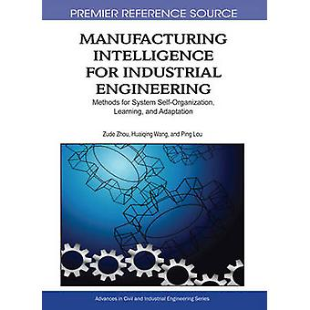 Manufacturing Intelligence for Industrial Engineering Methods for System SelfOrganization Learning and Adaptation by Zhou & Zude