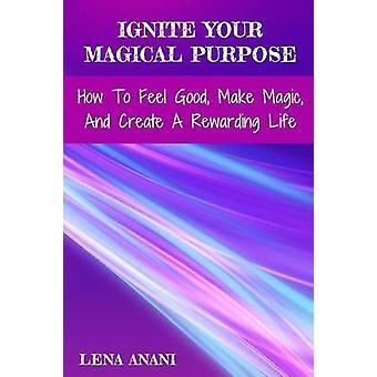 Zünden Sie Ihren magischen Zweck, wie man sich gut fühlen Macht und erschaffen ein lohnendes Leben von Anani & Lena