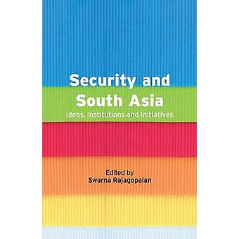 Security and South Asia  Ideas Institutions and Initiatives by Rajagopalan & Swarna